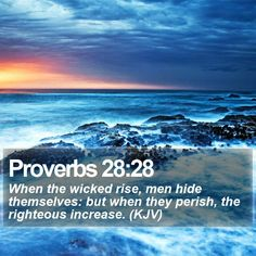 Proverbs 28:28 - When the wicked rise, men hide themselves: but when they perish, the righteous increase. Description from bible-quote.deviantart.com. I searched for this on bing.com/images