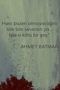Hani bazen olmayacağını bile bile seversin ya... İşte o kötü bir şey.  - Ahmet Batman