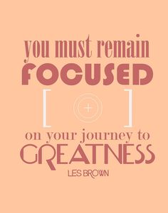 You must remain focused on your journey to greatness. – Les Brown thedailyquotes.com