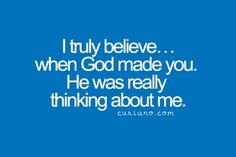 I truly believe... when God made you. He was really think about me.
