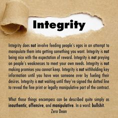 Integrity does not involve feeding people's egos in an attempt to manipulate them into getting something you want. Integrity is not being nice with the expectation of reward. Integrity is not preying on people's weaknesses to meet your own needs. Integrity is not making promises you ca