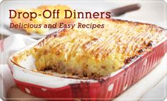 Drop-Off Dinners...delicious and easy recipes......  Whether you've just had surgery, experienced a personal time of need, or had a new baby, there's nothing better than hearing the doorbell ring and knowing that a home-cooked meal is minutes from the table.