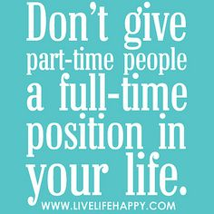Don't give part-time people a full-time position in your life. by deeplifequotes, via Flickr