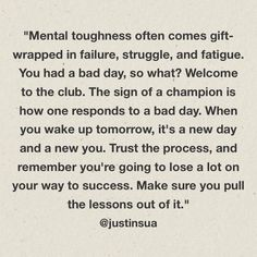"""The sign of a champion is one who responds to a bad day by pulling the lessons out of it and turning it around to something good. Remember that """"mental toughness is often gift-wrapped in failure, struggle, and fatigue."""" Start fresh every day with new stre Up Quotes, Great Quotes, Quotes To Live By, Motivational Quotes, Inspirational Quotes, Life Quotes, Setback Quotes, Trust The Process Quotes, Jon Gordon"""