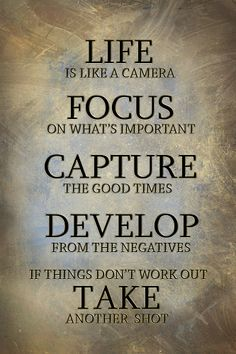 """""""Life is like a camera; focus on what's important and you"""
