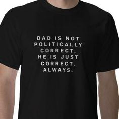 Dad is not politically correct t-shirt from