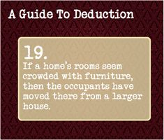 19: If a home's rooms seem crowded with furniture then the occupants have moved there from a larger house.