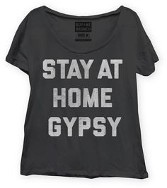 Stay at Home Gypsy T shirt.  $28.  This is TOTALLY me.  Travel the world, stay home when I get there.  :)