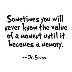 40 Inspirational Dr Seuss Quotes, Tattoo, Sometimes you will never know the value of a moment until it becomes a memory. Dr. Seuss, Inspirational Dr Seuss Quotes, Dr Suess Quotes, Inspirational Quotes For Graduates, Inspirational Quites, Motivational Short Quotes, Inspiring Quotes, Insightful Quotes, True Quotes