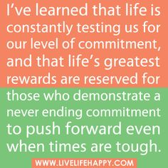 """I've learned that life is constantly testing us for our level of commitment, and that life's greatest rewards are reserved for those who demonstrate a never ending commitment to push forward even when times are tough."" by deeplifequotes, via Flickr"