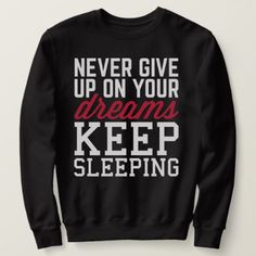Never Give Up Dreams Funny Quote Sweatshirt - fun gifts funny diy customize personal Funny Sweatshirts, Diy Funny, You Gave Up, Fun Gifts, Never Give Up, Funny Quotes, Graphic Sweatshirt, Dreams, Memes