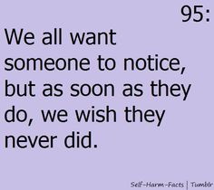 We all want someone to notice, but as soon as they do, we wish they never did. So true.  I've shown people my cuts, I've told them about my habits, and some don't seem to care.  Some freak out and never talk to me again, and some leave me, and tell everyone, and make fun of me.