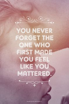 You never forget the one who first made you feel like you mattered. | Mikailah made this with Spoken.ly