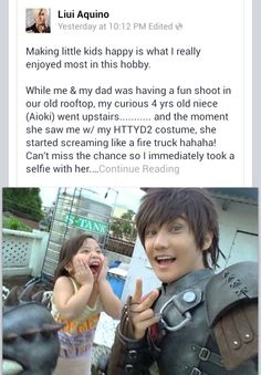 rockuzan:  His name is Liui Aquino, a filipino cosplayer. And I think, by far, he's the greatest Hiccup cosplayer I've seen.  You know it's a good cosplay when you're screaming over a picture XD