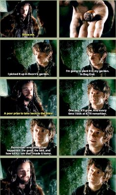 """Thorin:""""Show me"""". Bilbo:*acorn* """"I picked it up in Beorn's garden. I'm going to plant it in my garden in Bag End."""" Thorin:""""A poor prize to take back to the Shire"""". Bilbo:""""One day, it'll grow. And ever y time I look at it, I'll remember. Remember everything that happended: the good, the bad, and how lucky I am that I made it home""""."""