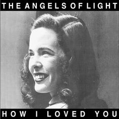 The Angels of Light - How I Loved You - 2001