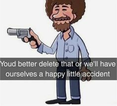 """Oud better delete that or we '"""" have ourselves a happy little accident - iFunny :) Equestria Girls, Powerpuff Girls, Stupid Funny Memes, Funny Relatable Memes, Haha Funny, Funny Cars, Meme Stickers, Snapchat Stickers, Funny Memes"""