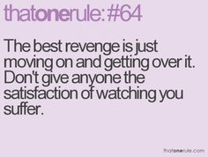 The best revenge is moving on and getting over it.  Don't give anyone the satisfaction of watching you suffer.
