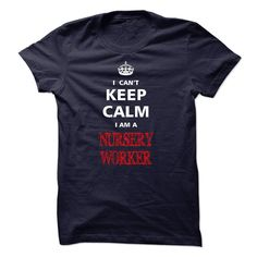 Can not keep calm I am a NURSERY WORKER T Shirt, Hoodie, Sweatshirt
