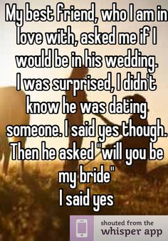 """My best friend, who I am in love with, asked me if I would be in his wedding.   I was surprised, I didn't know he was dating someone. I said yes though.   Then he asked """"will you be my bride""""  I said yes"""