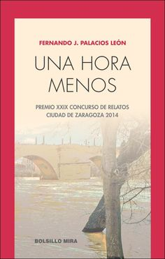 Una hora menos / Fernando J. Palacios León / MIra Editores, 2014 / Premio XXIX Concurso de Relatos Ciudad de Zaragoza 2014.