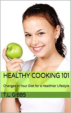 Healthy Cooking 101: Changes in Your Diet for a Healthier Lifestyle by T.L. Gibbs