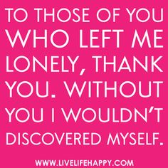 """To those of you who left me lonely, thank you. Without you I wouldn't discovered myself."""