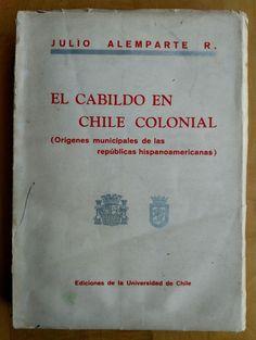 EL CABILDO EN CHILE COLONIAL BY JULIO ALEMPARTE 1940