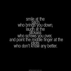 """""""Smile at the bitch who brings you down, laugh at the jackass who screws you over, and point the middle finger at the idiots who don't know any better."""""""