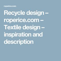 Recycle design – roperice.com – Textile design – inspiration and description