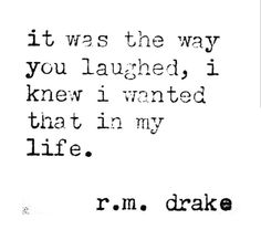 It was the way you laughed, I knew I wanted that in my life.