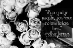 If you judge people, you have no time to love them.| On being a woman.