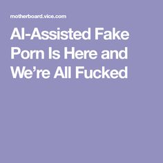 AI-Assisted Fake Porn Is Here and We're All Fucked