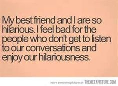 So true.... some times our conversations are so funny i cry
