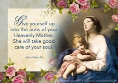 """""""Give yourself up into the arms of your heavenly Mother. She will take good care of your soul."""" ~Saint Padre Pio ©Sisters, Slaves of the Immaculate Heart of Mary. Saint Benedict Center, Still River MA."""
