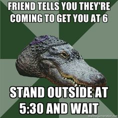 Friend tells you they're coming to get you at 6, stand outside at 5:30 and wait. #gpoy