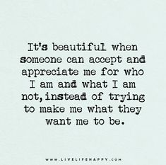 It's beautiful when someone can accept and appreciate me for who I am and what I am not, instead of trying to make me what they want me to be.