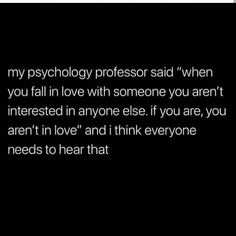 """Image may contain: text that says 'my psychology professor said """"when you fall in love with someone you aren't interested in anyone else. if you are, you aren't in love"""" and i think everyone needs to hear that' Psychology Facts About Love, Psychology Says, Psychology Quotes, Fun Facts About Love, Spiritual Psychology, Forensic Psychology, Fact Quotes, Life Quotes, Deep Quotes"""