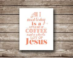 All I Need Today is a Little Bit of Coffee and a Whole Lot of Jesus -- I think many of us can relate! This would be the perfect addition to any