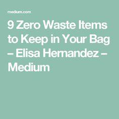 9 Zero Waste Items to Keep in Your Bag – Elisa Hernandez – Medium