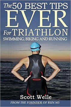 The 50 Best Tips EVER for Triathlon Swimming, Biking and Running: Scott Welle: {affiliate link}