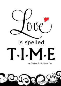 Love is spelled TIME. ~Dieter F Uchtdorf