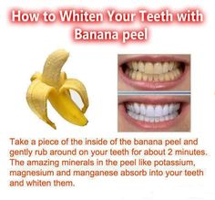 Whiten Your Teeth With A Banana Peel Not sure about this but hey,never hurts to try ;)