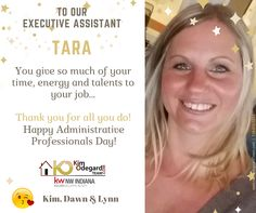 Happy Administrative Professionals Day to our Executive Assistant Tara Mrjenovich You're such an important part of our team. You give so much of your time, energy and talents to your job. For all these things and lots more, too, It's time to thank and honor YOU! xoxo Kim, Dawn & Lynn