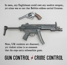 In 1900, any Englishman could own any modern weapon, yet crime was so rare that Bobbies seldom carried firearms. - Now, UK residents are disarmed, yet violent crime is so common that the cops carry submachine guns. Gun Control ≠ Crime Control