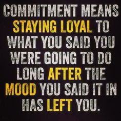 Commitment means staying loyal to what you said you were going to do long after the mood you said it in has left you. #marriagequote