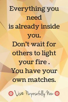 Everything you need is already inside you. Don't wait for others to light your fire. You have your own matches