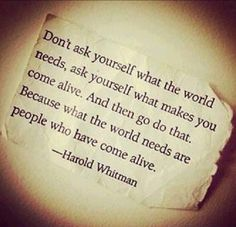A little mid morning inspiration. Do what makes you come alive!