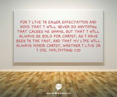 For I live in eager expectation and hope that I will never do anything that causes me shame, but that I will always be bold for Christ, as I have been in the past, and that my life will always honor Christ, whether I live or I die.  Philippians 1:20