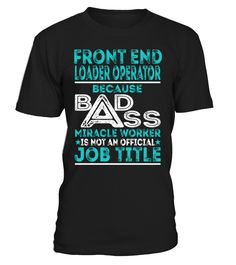 Front End Loader Operator - Badass Miracle Worker